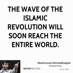 Mahmoud Ahmadinejad - The wave of the Islamic revolution will soon reach the entire world.