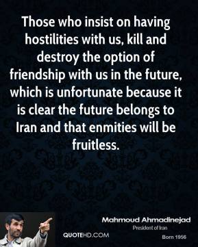 Mahmoud Ahmadinejad - Those who insist on having hostilities with us, kill and destroy the option of friendship with us in the future, which is unfortunate because it is clear the future belongs to Iran and that enmities will be fruitless.