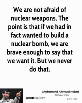 Mahmoud Ahmadinejad - We are not afraid of nuclear weapons. The point is that if we had in fact wanted to build a nuclear bomb, we are brave enough to say that we want it. But we never do that.