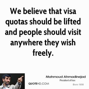 Mahmoud Ahmadinejad - We believe that visa quotas should be lifted and people should visit anywhere they wish freely.