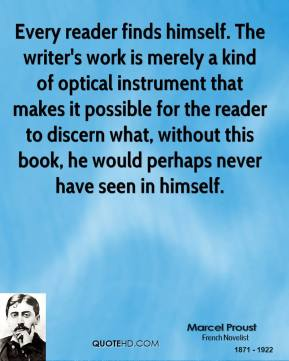 Marcel Proust - Every reader finds himself. The writer's work is merely a kind of optical instrument that makes it possible for the reader to discern what, without this book, he would perhaps never have seen in himself.