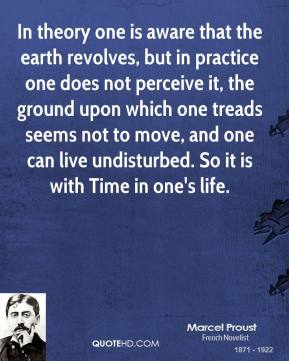 Marcel Proust - In theory one is aware that the earth revolves, but in practice one does not perceive it, the ground upon which one treads seems not to move, and one can live undisturbed. So it is with Time in one's life.
