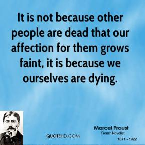 Marcel Proust - It is not because other people are dead that our affection for them grows faint, it is because we ourselves are dying.
