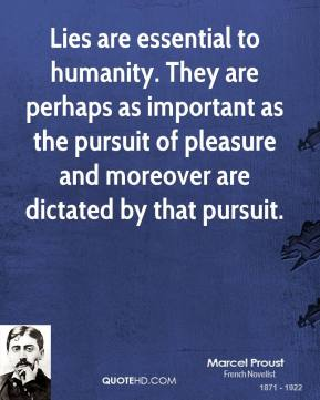 Marcel Proust - Lies are essential to humanity. They are perhaps as important as the pursuit of pleasure and moreover are dictated by that pursuit.