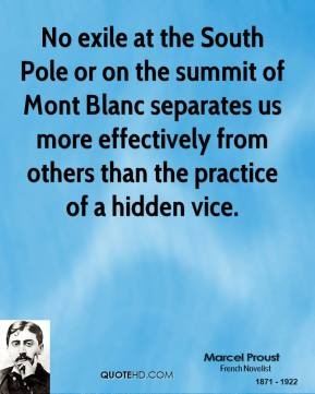 Marcel Proust - No exile at the South Pole or on the summit of Mont Blanc separates us more effectively from others than the practice of a hidden vice.