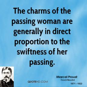 Marcel Proust - The charms of the passing woman are generally in direct proportion to the swiftness of her passing.