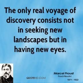 The only real voyage of discovery consists not in seeking new landscapes but in having new eyes.