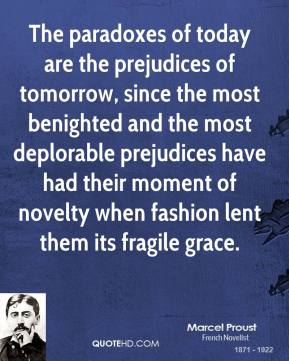 Marcel Proust - The paradoxes of today are the prejudices of tomorrow, since the most benighted and the most deplorable prejudices have had their moment of novelty when fashion lent them its fragile grace.