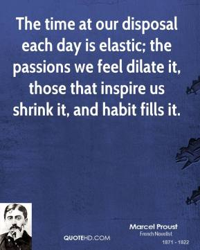 Marcel Proust - The time at our disposal each day is elastic; the passions we feel dilate it, those that inspire us shrink it, and habit fills it.