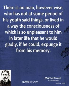 Marcel Proust - There is no man, however wise, who has not at some period of his youth said things, or lived in a way the consciousness of which is so unpleasant to him in later life that he would gladly, if he could, expunge it from his memory.