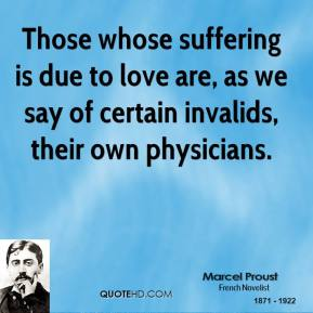 Marcel Proust - Those whose suffering is due to love are, as we say of certain invalids, their own physicians.