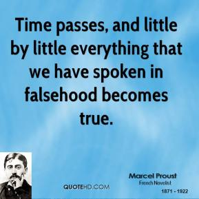 Marcel Proust - Time passes, and little by little everything that we have spoken in falsehood becomes true.