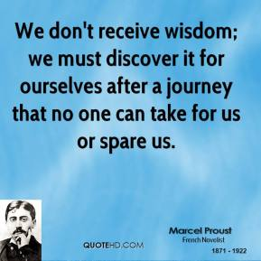 Marcel Proust - We don't receive wisdom; we must discover it for ourselves after a journey that no one can take for us or spare us.