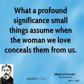 What a profound significance small things assume when the woman we love conceals them from us.