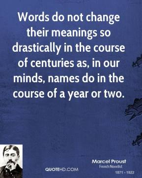 Marcel Proust - Words do not change their meanings so drastically in the course of centuries as, in our minds, names do in the course of a year or two.