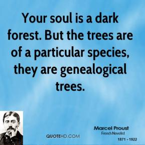 Marcel Proust - Your soul is a dark forest. But the trees are of a particular species, they are genealogical trees.