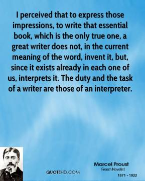 Marcel Proust  - I perceived that to express those impressions, to write that essential book, which is the only true one, a great writer does not, in the current meaning of the word, invent it, but, since it exists already in each one of us, interprets it. The duty and the task of a writer are those of an interpreter.