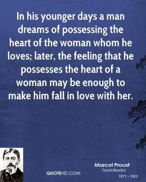 Marcel Proust  - In his younger days a man dreams of possessing the heart of the woman whom he loves; later, the feeling that he possesses the heart of a woman may be enough to make him fall in love with her.
