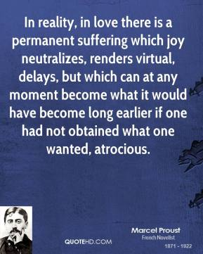 Marcel Proust  - In reality, in love there is a permanent suffering which joy neutralizes, renders virtual, delays, but which can at any moment become what it would have become long earlier if one had not obtained what one wanted, atrocious.