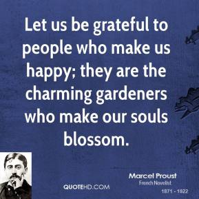 Marcel Proust  - Let us be grateful to people who make us happy; they are the charming gardeners who make our souls blossom.