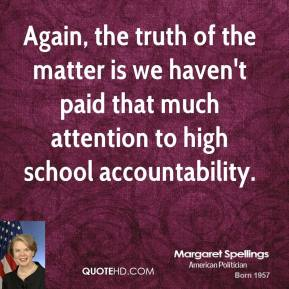 Margaret Spellings - Again, the truth of the matter is we haven't paid that much attention to high school accountability.