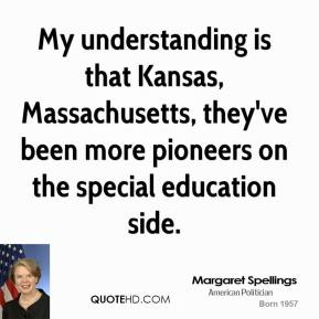 Margaret Spellings - My understanding is that Kansas, Massachusetts, they've been more pioneers on the special education side.