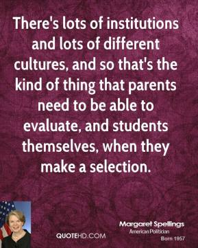 Margaret Spellings - There's lots of institutions and lots of different cultures, and so that's the kind of thing that parents need to be able to evaluate, and students themselves, when they make a selection.