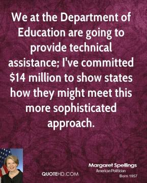 Margaret Spellings - We at the Department of Education are going to provide technical assistance; I've committed $14 million to show states how they might meet this more sophisticated approach.