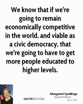 Margaret Spellings - We know that if we're going to remain economically competitive in the world, and viable as a civic democracy, that we're going to have to get more people educated to higher levels.