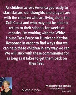 Margaret Spellings  - As children across America get ready to start classes, our thoughts and prayers are with the children who are living along the Gulf Coast and who may not be able to return to their schools for weeks or months. I'm working with the White House Task Force on Hurricane Katrina Response in order to find ways that we can help these children in any way we can. We will stick with these communities for as long as it takes to get them back on their feet.