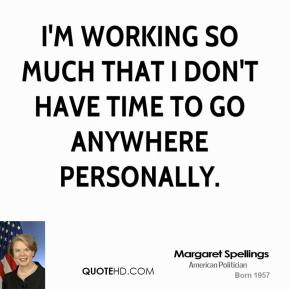 I'm working so much that I don't have time to go anywhere personally.