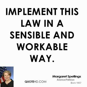 Margaret Spellings  - implement this law in a sensible and workable way.