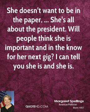 She doesn't want to be in the paper, ... She's all about the president. Will people think she is important and in the know for her next gig? I can tell you she is and she is.