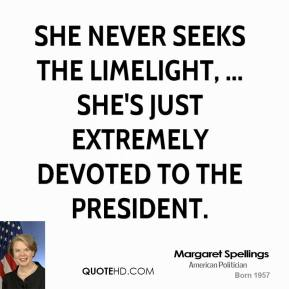 Margaret Spellings  - She never seeks the limelight, ... She's just extremely devoted to the president.