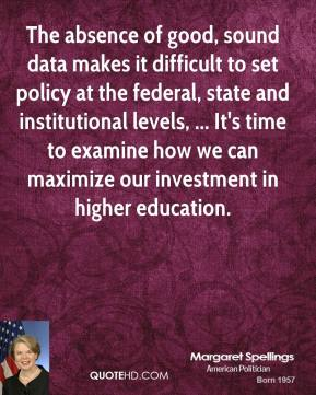 The absence of good, sound data makes it difficult to set policy at the federal, state and institutional levels, ... It's time to examine how we can maximize our investment in higher education.