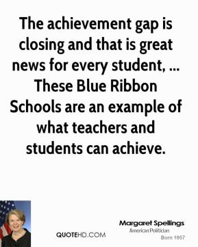 Margaret Spellings  - The achievement gap is closing and that is great news for every student, ... These Blue Ribbon Schools are an example of what teachers and students can achieve.