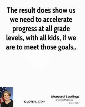 The result does show us we need to accelerate progress at all grade levels, with all kids, if we are to meet those goals.
