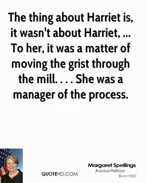 The thing about Harriet is, it wasn't about Harriet, ... To her, it was a matter of moving the grist through the mill. . . . She was a manager of the process.