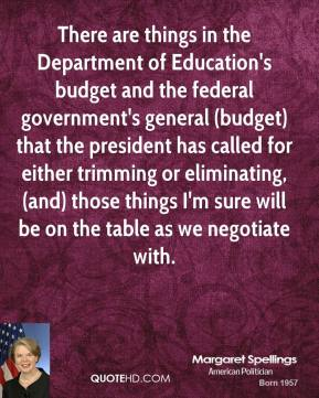 There are things in the Department of Education's budget and the federal government's general (budget) that the president has called for either trimming or eliminating, (and) those things I'm sure will be on the table as we negotiate with.