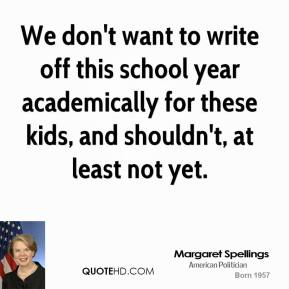 Margaret Spellings  - We don't want to write off this school year academically for these kids, and shouldn't, at least not yet.