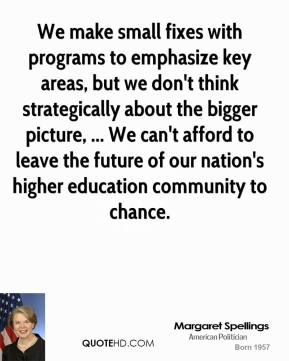Margaret Spellings  - We make small fixes with programs to emphasize key areas, but we don't think strategically about the bigger picture, ... We can't afford to leave the future of our nation's higher education community to chance.