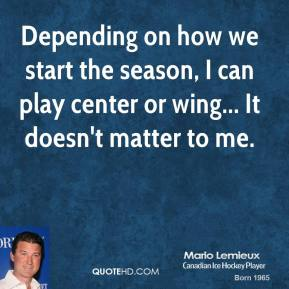 Mario Lemieux - Depending on how we start the season, I can play center or wing... It doesn't matter to me.