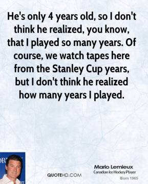 He's only 4 years old, so I don't think he realized, you know, that I played so many years. Of course, we watch tapes here from the Stanley Cup years, but I don't think he realized how many years I played.
