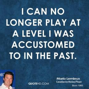 I can no longer play at a level I was accustomed to in the past.