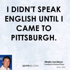 I didn't speak English until I came to Pittsburgh.