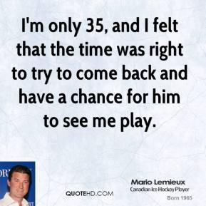 I'm only 35, and I felt that the time was right to try to come back and have a chance for him to see me play.