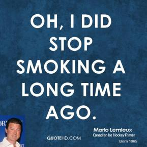 Oh, I did stop smoking a long time ago.