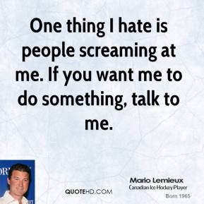 One thing I hate is people screaming at me. If you want me to do something, talk to me.