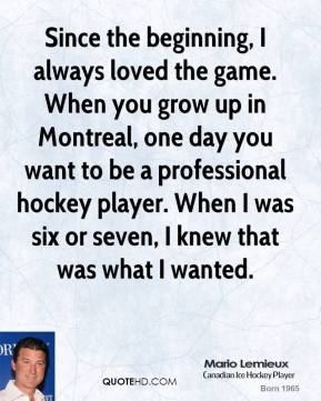 Since the beginning, I always loved the game. When you grow up in Montreal, one day you want to be a professional hockey player. When I was six or seven, I knew that was what I wanted.