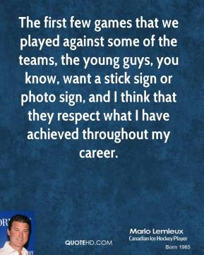 Mario Lemieux - The first few games that we played against some of the teams, the young guys, you know, want a stick sign or photo sign, and I think that they respect what I have achieved throughout my career.